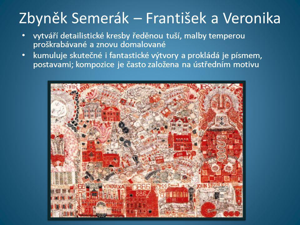 Zbyněk Semerák – František a Veronika • vytváří detailistické kresby ředěnou tuší, malby temperou proškrabávané a znovu domalované • kumuluje skutečné i fantastické výtvory a prokládá je písmem, postavami; kompozice je často založena na ústředním motivu