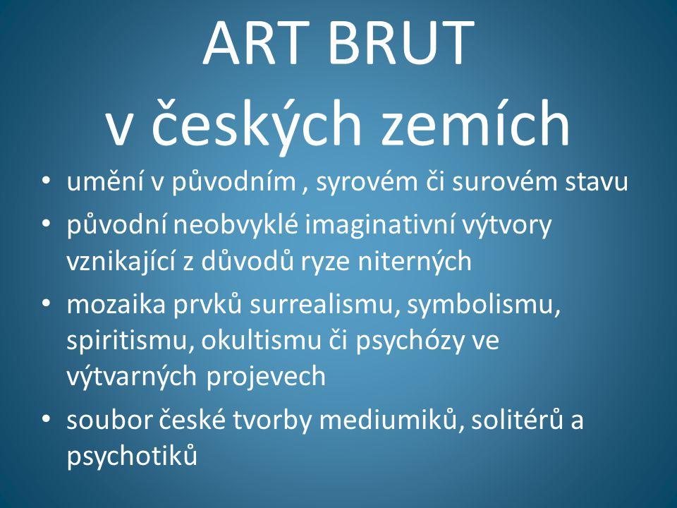 ART BRUT v českých zemích • umění v původním, syrovém či surovém stavu • původní neobvyklé imaginativní výtvory vznikající z důvodů ryze niterných • m