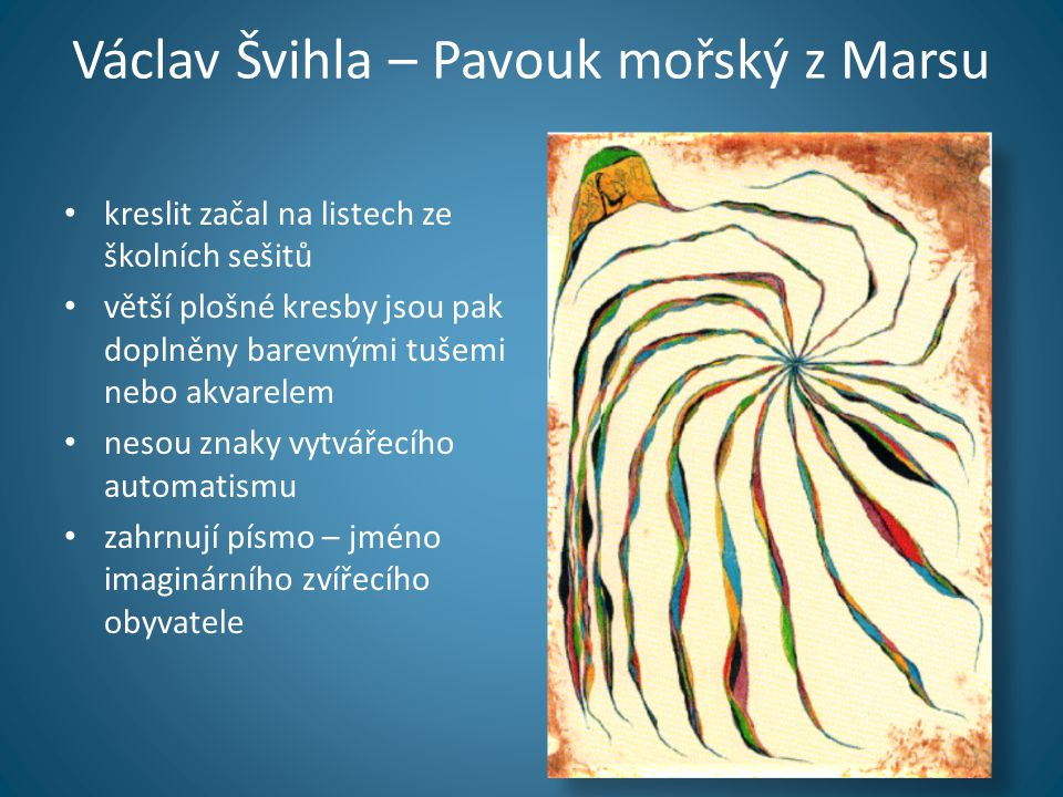 Václav Švihla – Pavouk mořský z Marsu • kreslit začal na listech ze školních sešitů • větší plošné kresby jsou pak doplněny barevnými tušemi nebo akva