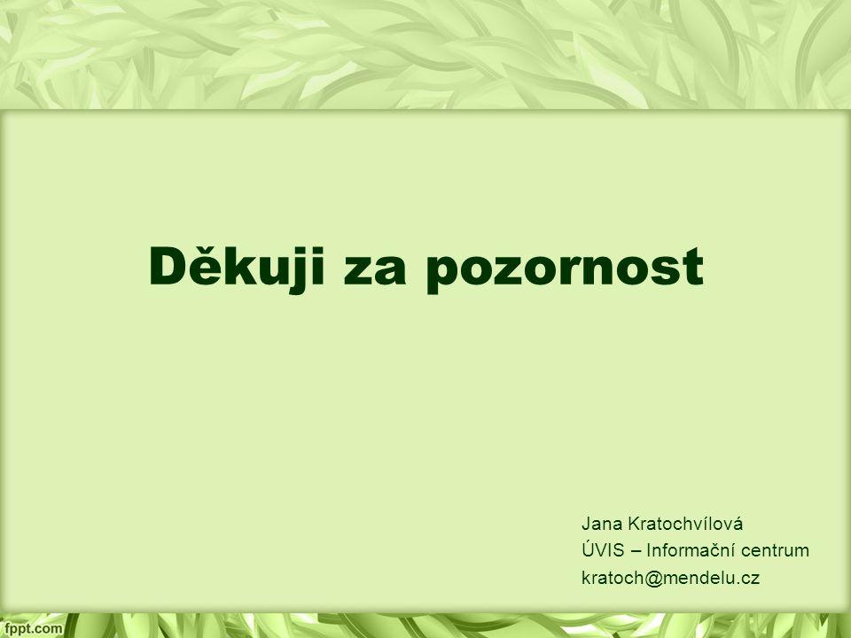 Děkuji za pozornost Jana Kratochvílová ÚVIS – Informační centrum kratoch@mendelu.cz