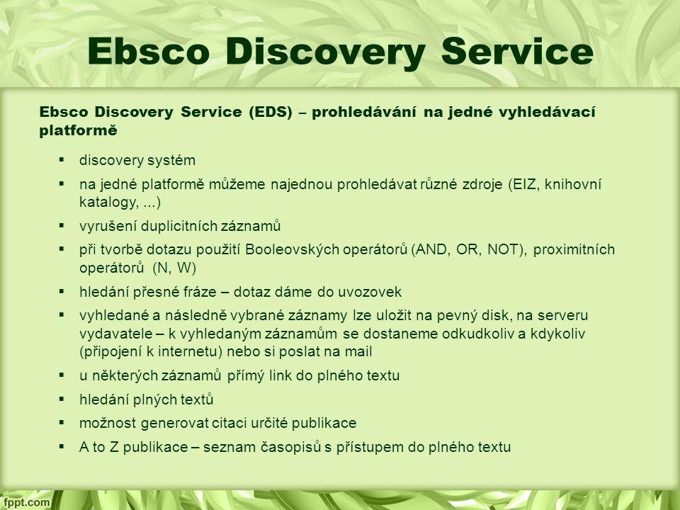 Ebsco Discovery Service Ebsco Discovery Service (EDS) – prohledávání na jedné vyhledávací platformě  discovery systém  na jedné platformě můžeme najednou prohledávat různé zdroje (EIZ, knihovní katalogy,...)  vyrušení duplicitních záznamů  při tvorbě dotazu použití Booleovských operátorů (AND, OR, NOT), proximitních operátorů (N, W)  hledání přesné fráze – dotaz dáme do uvozovek  vyhledané a následně vybrané záznamy lze uložit na pevný disk, na serveru vydavatele – k vyhledaným záznamům se dostaneme odkudkoliv a kdykoliv (připojení k internetu) nebo si poslat na mail  u některých záznamů přímý link do plného textu  hledání plných textů  možnost generovat citaci určité publikace  A to Z publikace – seznam časopisů s přístupem do plného textu
