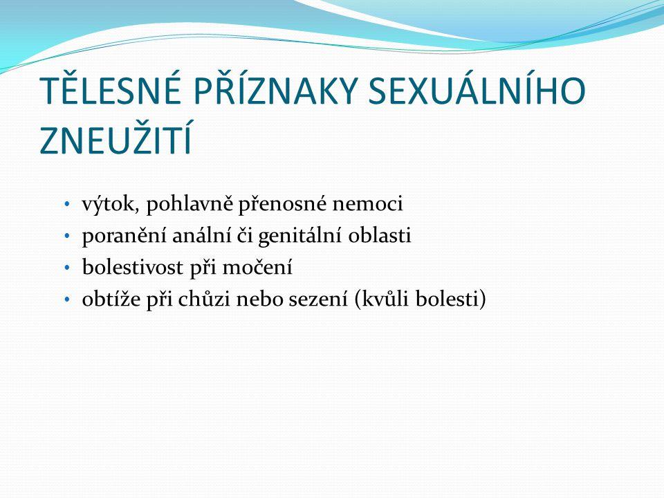 TĚLESNÉ PŘÍZNAKY SEXUÁLNÍHO ZNEUŽITÍ • výtok, pohlavně přenosné nemoci • poranění anální či genitální oblasti • bolestivost při močení • obtíže při ch