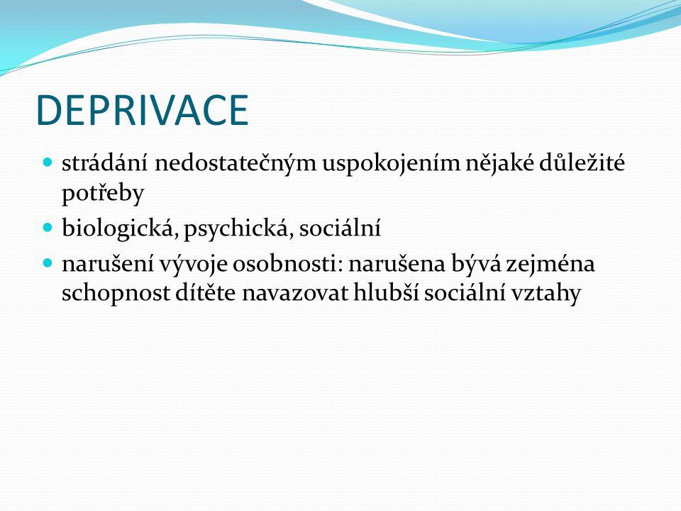 DEPRIVACE  strádání nedostatečným uspokojením nějaké důležité potřeby  biologická, psychická, sociální  narušení vývoje osobnosti: narušena bývá ze