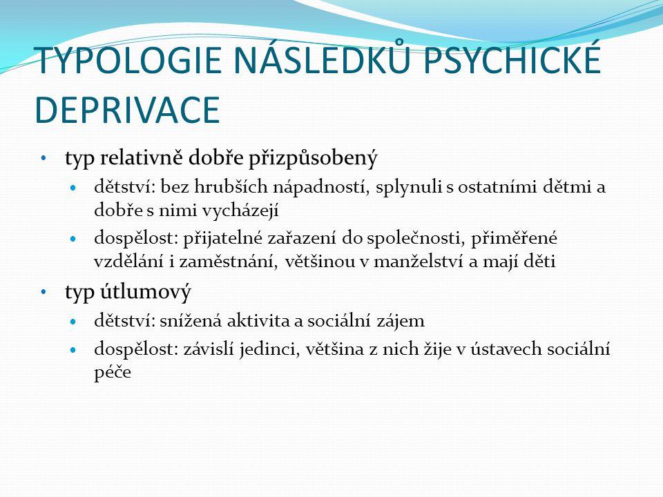 TYPOLOGIE NÁSLEDKŮ PSYCHICKÉ DEPRIVACE • typ relativně dobře přizpůsobený  dětství: bez hrubších nápadností, splynuli s ostatními dětmi a dobře s nim