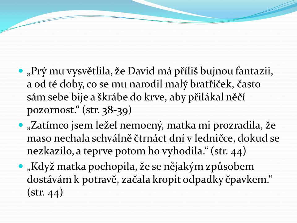 """ """"Prý mu vysvětlila, že David má příliš bujnou fantazii, a od té doby, co se mu narodil malý bratříček, často sám sebe bije a škrábe do krve, aby při"""