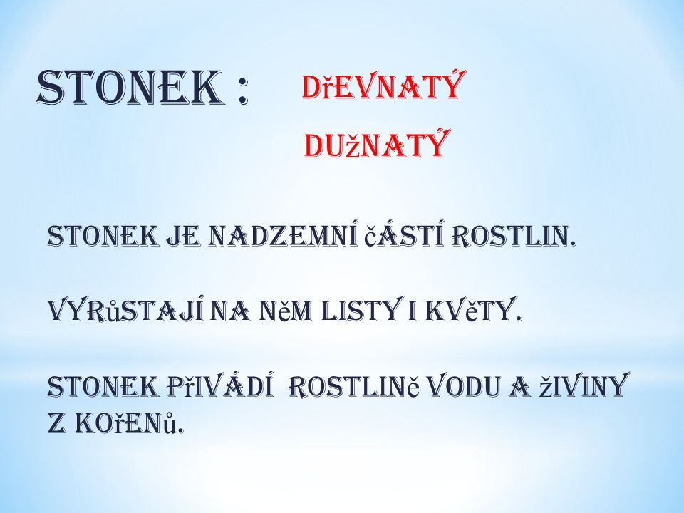 Stonek : d ř evnatý du ž natý Stonek je nadzemní č ástí rostlin. Vyr ů stají na n ě m listy i kv ě ty. Stonek p ř ivádí rostlin ě vodu a ž iviny z ko