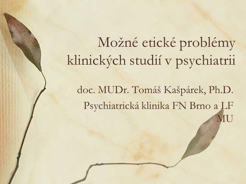 Možné etické problémy klinických studií v psychiatrii doc. MUDr. Tomáš Kašpárek, Ph.D. Psychiatrická klinika FN Brno a LF MU