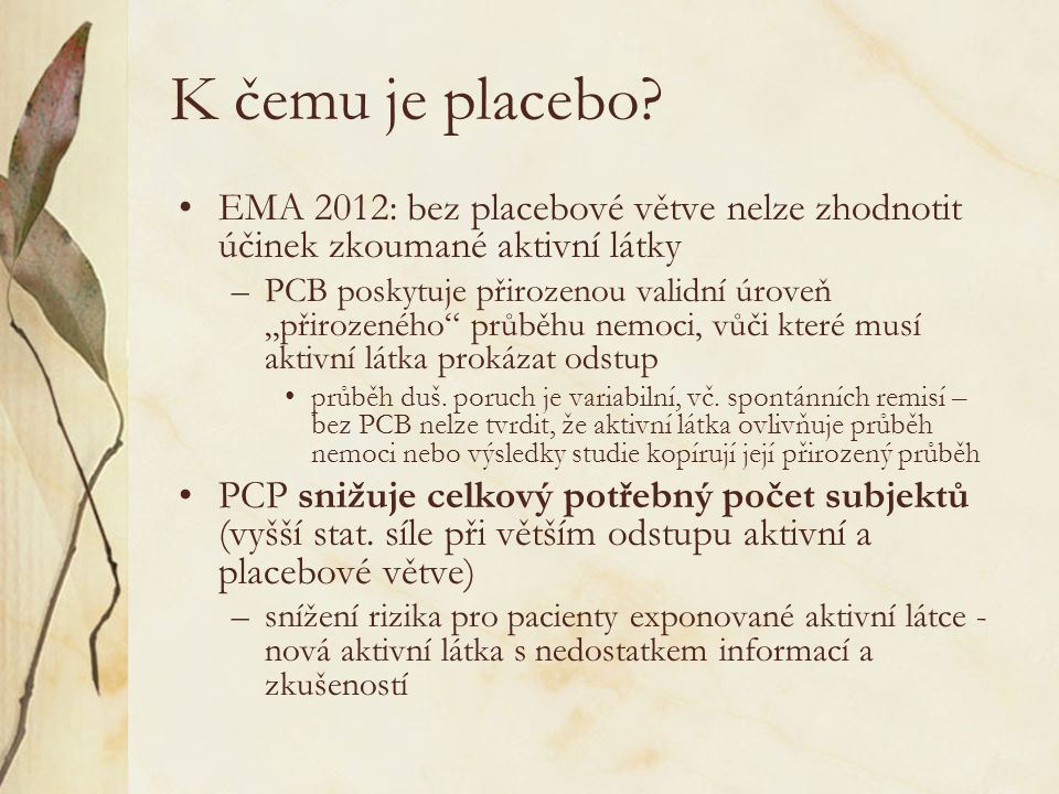Závěr a shrnutí •Placebo v některých klinických studiích v psychiatrii potřebujeme –Jeho použití je vědecky opodstatněné a etické –Existují výzkumné otázky, u kterých je použití placeba méně opodstatněné –Při hodnocení účinku látky s novým mechanismem účinku nebo v nové indikaci je však nezbytné.
