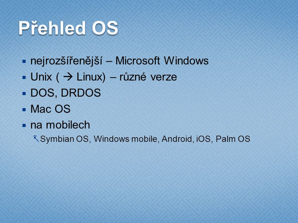  nejrozšířenější – Microsoft Windows  Unix (  Linux) – různé verze  DOS, DRDOS  Mac OS  na mobilech  Symbian OS, Windows mobile, Android, iOS, Palm OS