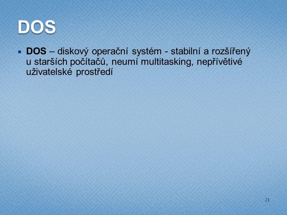  DOS – diskový operační systém - stabilní a rozšířený u starších počítačů, neumí multitasking, nepřívětivé uživatelské prostředí 21