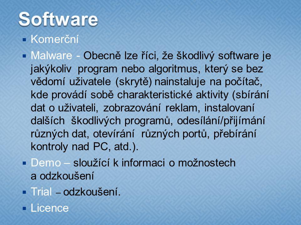  Komerční  Malware - Obecně lze říci, že škodlivý software je jakýkoliv program nebo algoritmus, který se bez vědomí uživatele (skrytě) nainstaluje na počítač, kde provádí sobě charakteristické aktivity (sbírání dat o uživateli, zobrazování reklam, instalovaní dalších škodlivých programů, odesílání/přijímání různých dat, otevírání různých portů, přebírání kontroly nad PC, atd.).