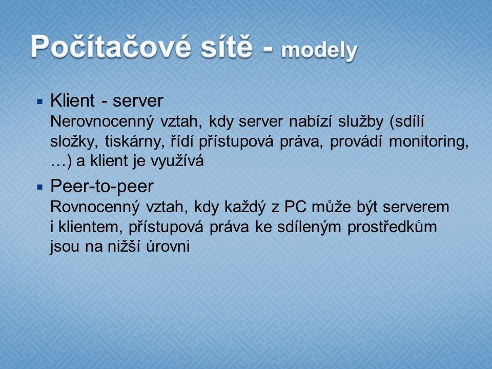  Klient - server Nerovnocenný vztah, kdy server nabízí služby (sdílí složky, tiskárny, řídí přístupová práva, provádí monitoring, …) a klient je využívá  Peer-to-peer Rovnocenný vztah, kdy každý z PC může být serverem i klientem, přístupová práva ke sdíleným prostředkům jsou na nižší úrovni