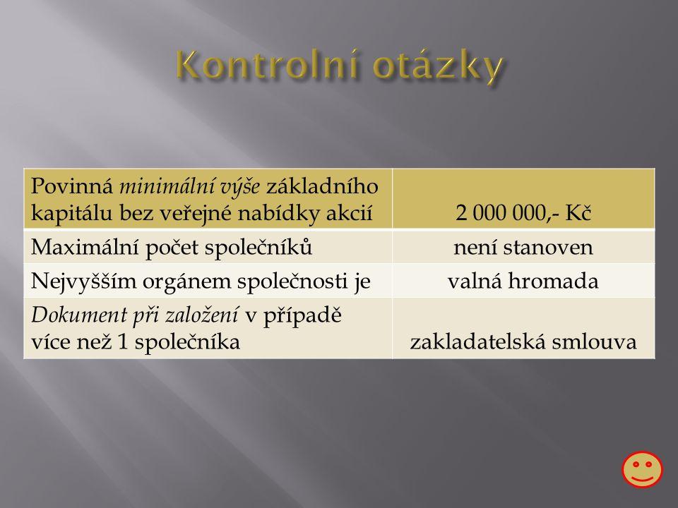 Povinná minimální výše základního kapitálu bez veřejné nabídky akcií2 000 000,- Kč Maximální počet společníkůnení stanoven Nejvyšším orgánem společnosti jevalná hromada Dokument při založení v případě více než 1 společníkazakladatelská smlouva