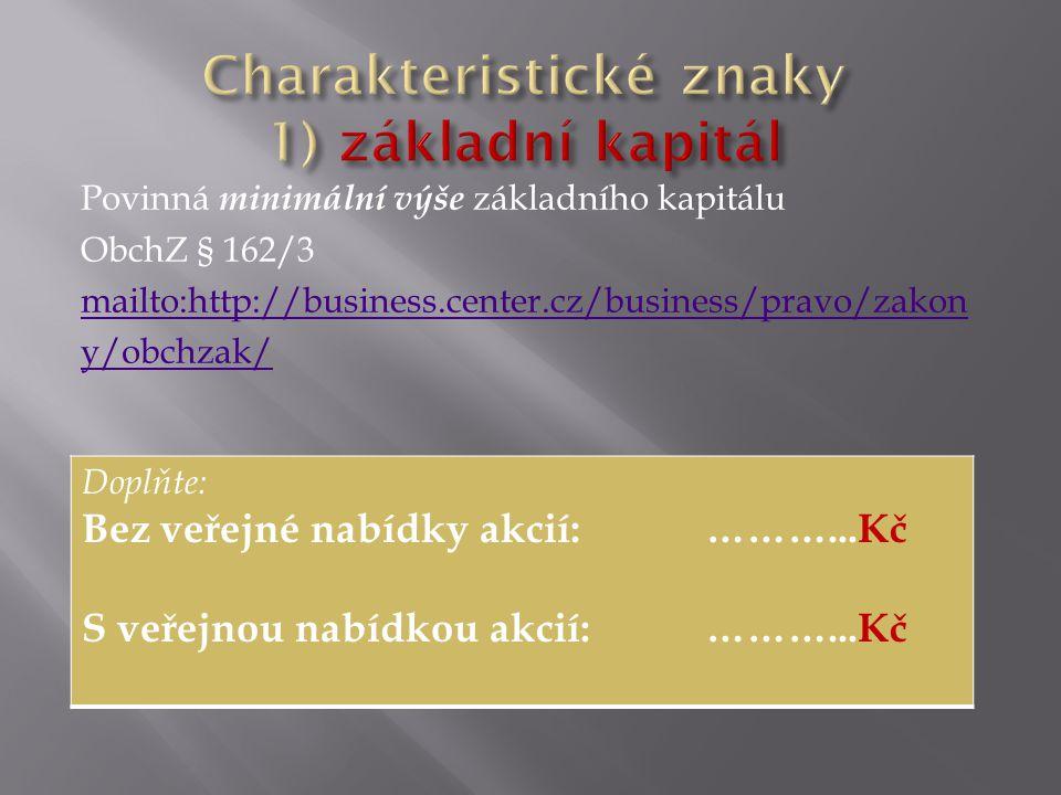Povinná minimální výše základního kapitálu ObchZ § 162/3 mailto:http://business.center.cz/business/pravo/zakon y/obchzak/ Doplňte: Bez veřejné nabídky akcií: ………...Kč S veřejnou nabídkou akcií: ………...Kč