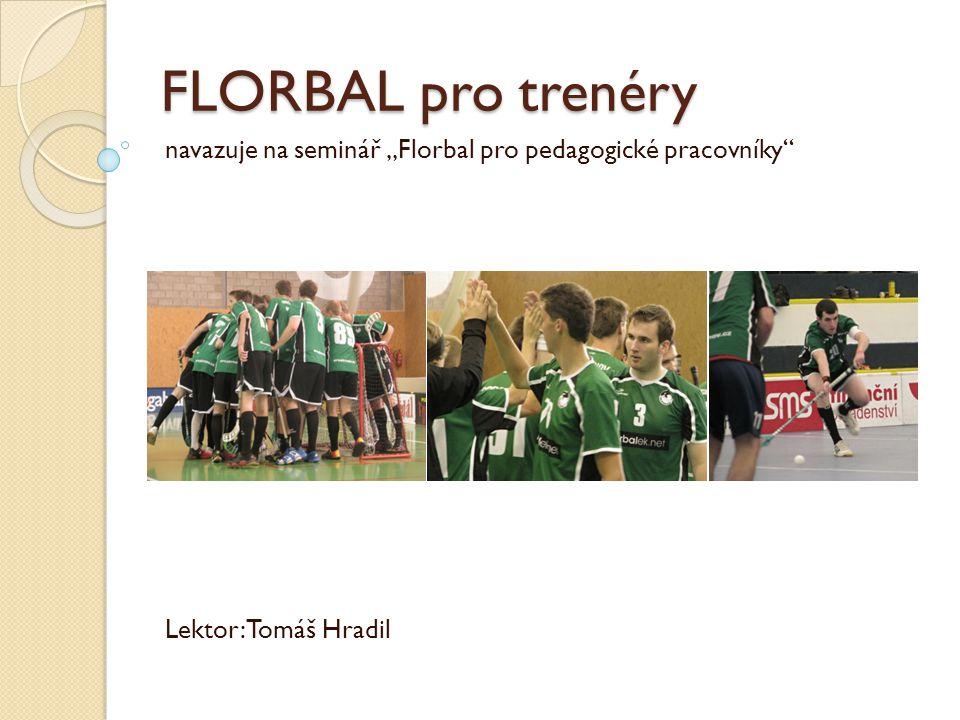 Osnova semináře  Lekce 1: Osobnost trenéra  Lekce 2: Florbalový trénink  Lekce 3: Cvičení, cvičení, cvičení  Lekce 4: Soutěže v tréninku  Lekce 5: Vedení zápasů, taktika  Lekce 6: Rozvoj individualit