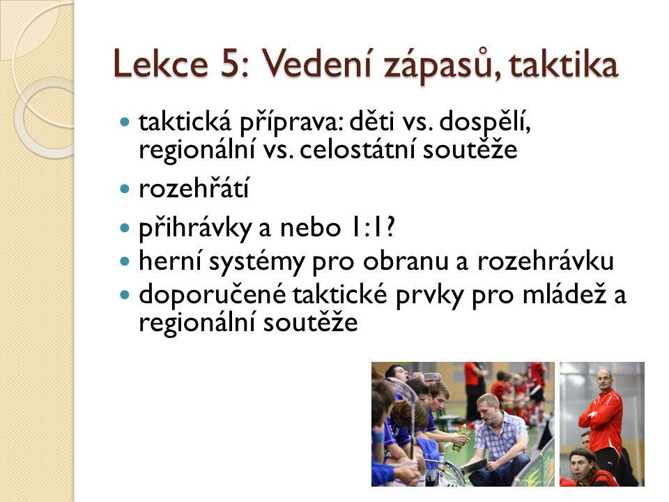 Lekce 5: Vedení zápasů, taktika  taktická příprava: děti vs. dospělí, regionální vs. celostátní soutěže  rozehřátí  přihrávky a nebo 1:1?  herní s