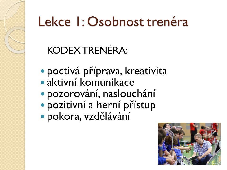 Lekce 1: Osobnost trenéra KODEX TRENÉRA:  poctivá příprava, kreativita  aktivní komunikace  pozorování, naslouchání  pozitivní a herní přístup  pokora, vzdělávání
