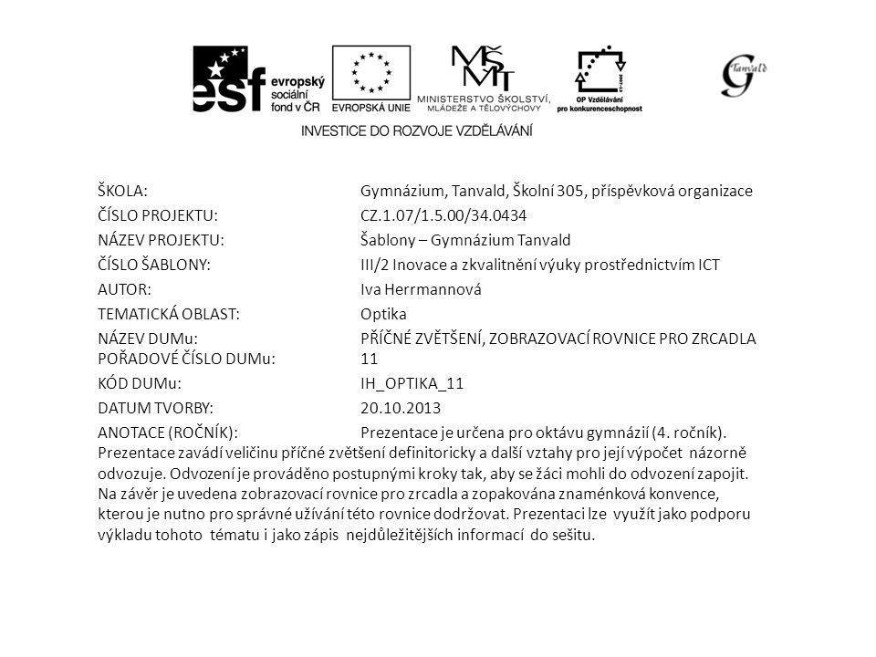 ŠKOLA:Gymnázium, Tanvald, Školní 305, příspěvková organizace ČÍSLO PROJEKTU:CZ.1.07/1.5.00/34.0434 NÁZEV PROJEKTU:Šablony – Gymnázium Tanvald ČÍSLO ŠABLONY:III/2 Inovace a zkvalitnění výuky prostřednictvím ICT AUTOR:Iva Herrmannová TEMATICKÁ OBLAST: Optika NÁZEV DUMu:PŘÍČNÉ ZVĚTŠENÍ, ZOBRAZOVACÍ ROVNICE PRO ZRCADLA POŘADOVÉ ČÍSLO DUMu:11 KÓD DUMu:IH_OPTIKA_11 DATUM TVORBY:20.10.2013 ANOTACE (ROČNÍK):Prezentace je určena pro oktávu gymnázií (4.