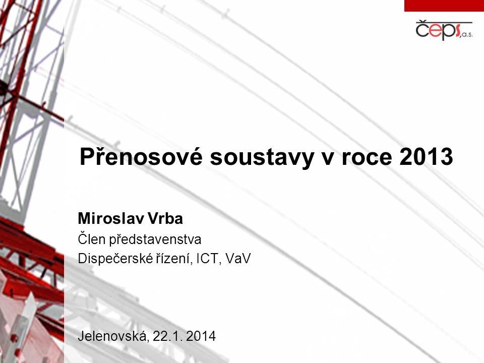 Přenosové soustavy v roce 2013 Miroslav Vrba Člen představenstva Dispečerské řízení, ICT, VaV Jelenovská, 22.1. 2014