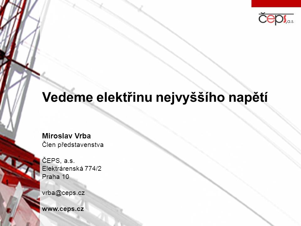 Vedeme elektřinu nejvyššího napětí Miroslav Vrba Člen představenstva ČEPS, a.s. Elektrárenská 774/2 Praha 10 vrba@ceps.cz www.ceps.cz
