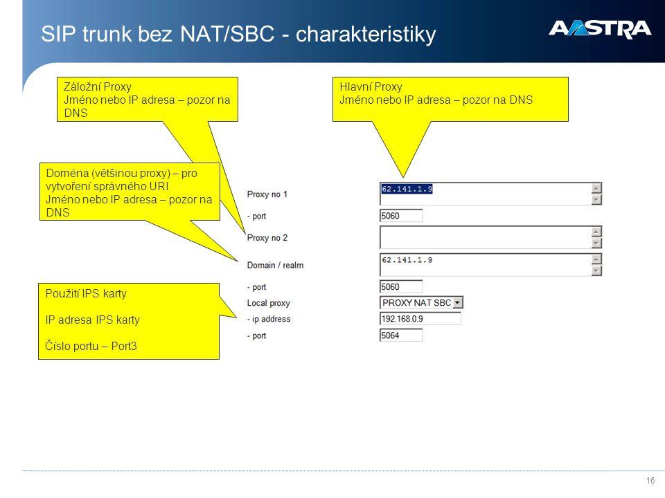 16 SIP trunk bez NAT/SBC - charakteristiky Hlavní Proxy Jméno nebo IP adresa – pozor na DNS Záložní Proxy Jméno nebo IP adresa – pozor na DNS Doména (