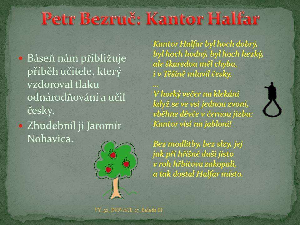 Báseň nám přibližuje příběh učitele, který vzdoroval tlaku odnárodňování a učil česky.  Zhudebnil ji Jaromír Nohavica. Kantor Halfar byl hoch dobrý