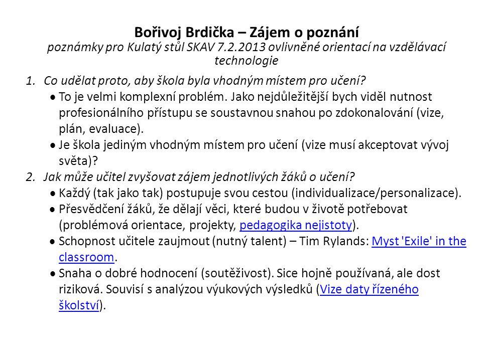 Bořivoj Brdička – Zájem o poznání poznámky pro Kulatý stůl SKAV 7.2.2013 ovlivněné orientací na vzdělávací technologie 1.Co udělat proto, aby škola byla vhodným místem pro učení.