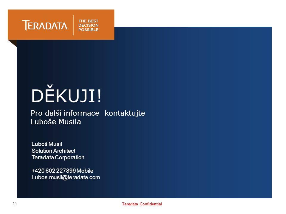 Teradata Confidential 15 DĚKUJI! Pro další informace kontaktujte Luboše Musila Luboš Musil Solution Architect Teradata Corporation +420 602 227899 Mob
