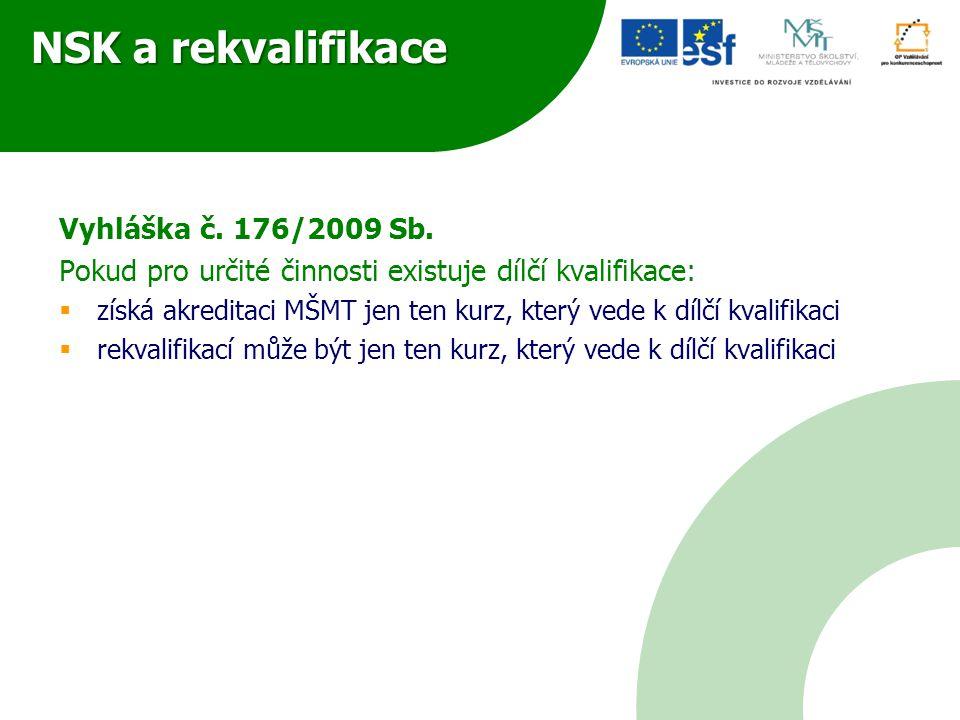 NSK a rekvalifikace Vyhláška č. 176/2009 Sb. Pokud pro určité činnosti existuje dílčí kvalifikace:  získá akreditaci MŠMT jen ten kurz, který vede k