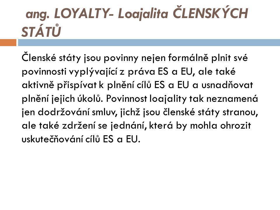 ang. LOYALTY- Loajalita ČLENSKÝCH STÁTŮ Členské státy jsou povinny nejen formálně plnit své povinnosti vyplývající z práva ES a EU, ale také aktivně p