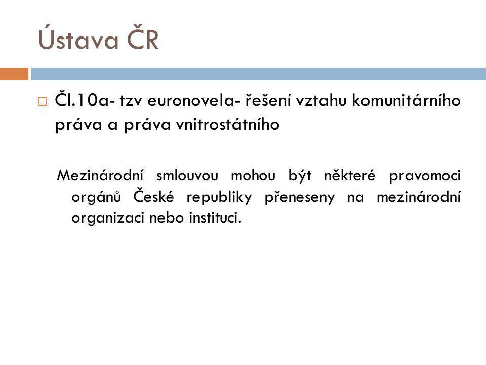 Ústava ČR  Čl.10a- tzv euronovela- řešení vztahu komunitárního práva a práva vnitrostátního Mezinárodní smlouvou mohou být některé pravomoci orgánů České republiky přeneseny na mezinárodní organizaci nebo instituci.