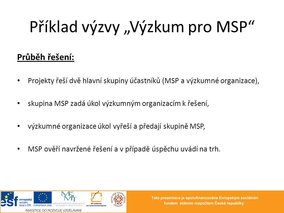 """Příklad výzvy """"Výzkum pro MSP"""" Průběh řešení: • Projekty řeší dvě hlavní skupiny účastníků (MSP a výzkumné organizace), • skupina MSP zadá úkol výzkum"""