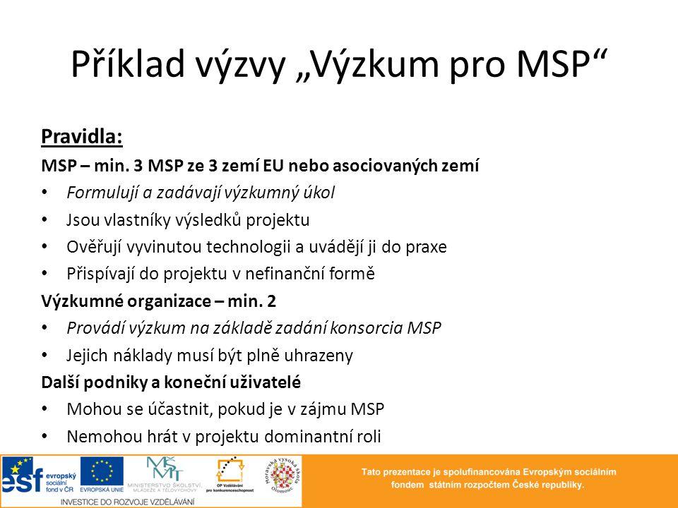 """Příklad výzvy """"Výzkum pro MSP"""" Pravidla: MSP – min. 3 MSP ze 3 zemí EU nebo asociovaných zemí • Formulují a zadávají výzkumný úkol • Jsou vlastníky vý"""