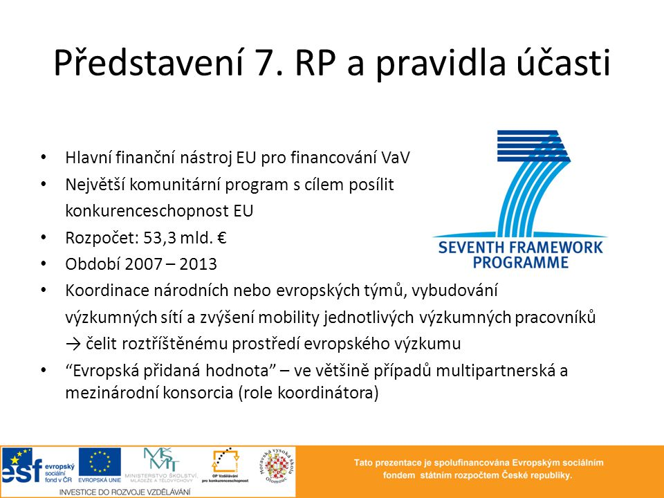 Představení 7. RP a pravidla účasti • Hlavní finanční nástroj EU pro financování VaV • Největší komunitární program s cílem posílit konkurenceschopnos