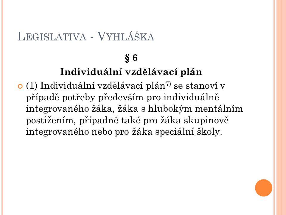 L EGISLATIVA - V YHLÁŠKA § 6 Individuální vzdělávací plán (1) Individuální vzdělávací plán 7) se stanoví v případě potřeby především pro individuálně integrovaného žáka, žáka s hlubokým mentálním postižením, případně také pro žáka skupinově integrovaného nebo pro žáka speciální školy.