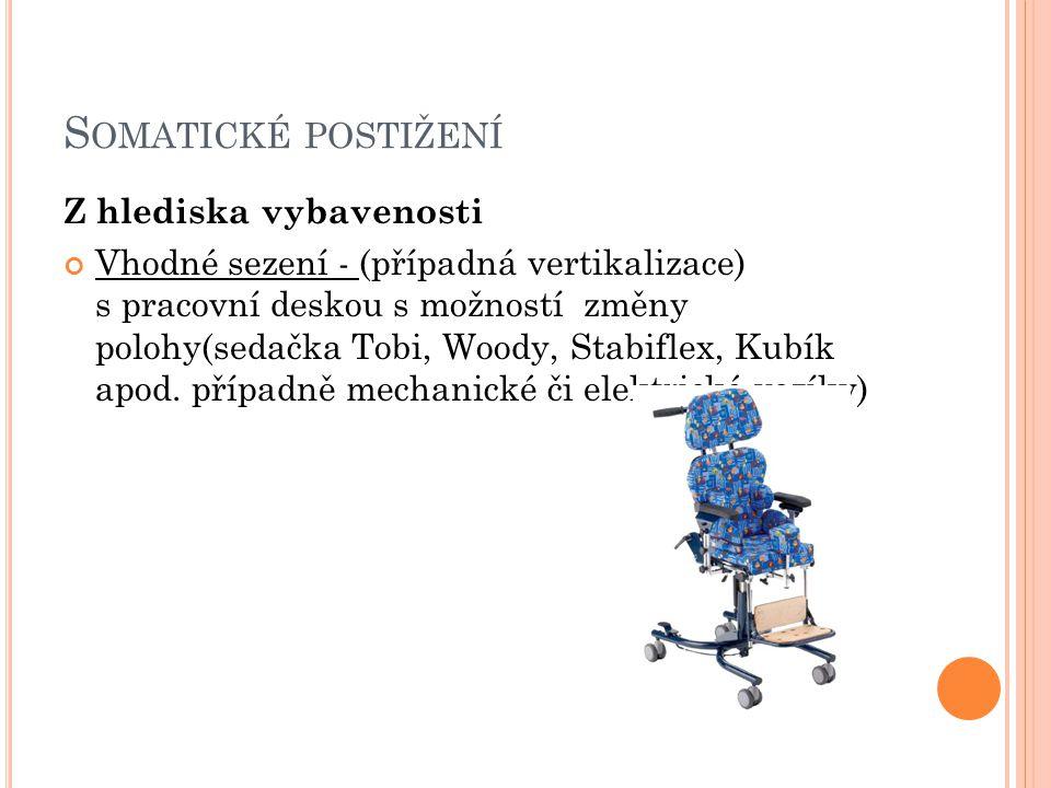 S OMATICKÉ POSTIŽENÍ Z hlediska vybavenosti Vhodné sezení - (případná vertikalizace) s pracovní deskou s možností změny polohy(sedačka Tobi, Woody, Stabiflex, Kubík apod.