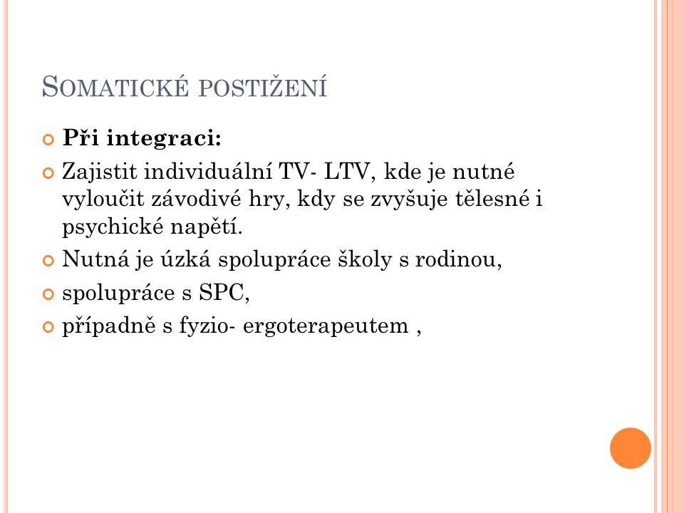 S OMATICKÉ POSTIŽENÍ Při integraci: Zajistit individuální TV- LTV, kde je nutné vyloučit závodivé hry, kdy se zvyšuje tělesné i psychické napětí.