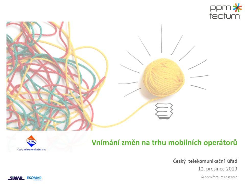 © ppm factum research Český telekomunikační úřad 12. prosinec 2013 Vnímání změn na trhu mobilních operátorů