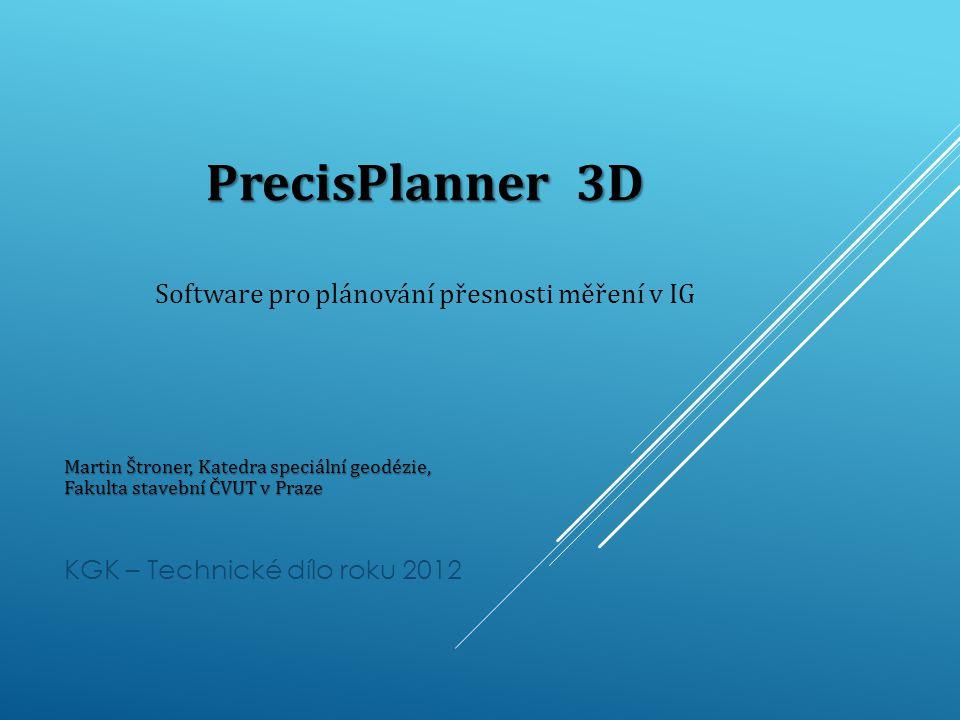 PrecisPlanner 3D PrecisPlanner 3D Software pro plánování přesnosti měření v IG Martin Štroner, Katedra speciální geodézie, Fakulta stavební ČVUT v Praze KGK – Technické dílo roku 2012