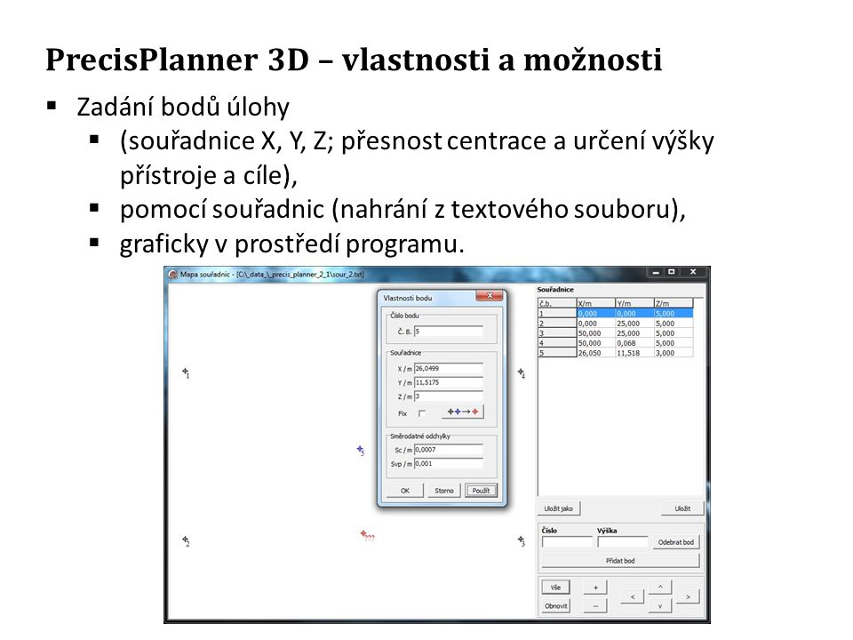 PrecisPlanner 3D – vlastnosti a možnosti  Zadání bodů úlohy  (souřadnice X, Y, Z; přesnost centrace a určení výšky přístroje a cíle),  pomocí souřadnic (nahrání z textového souboru),  graficky v prostředí programu.