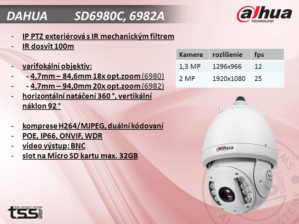 DAHUA SD6980C, 6982A -IP PTZ exteriérová s IR mechanickým filtrem -IR dosvit 100m -varifokální objektiv: - - 4,7mm – 84,6mm 18x opt.zoom (6980) - - 4,7mm – 94,0mm 20x opt.zoom (6982) -horizontální natáčení 360 °, vertikální náklon 92 ° -komprese H264/MJPEG, duální kódovaní -POE, IP66, ONVIF, WDR -video výstup: BNC -slot na Micro SD kartu max.