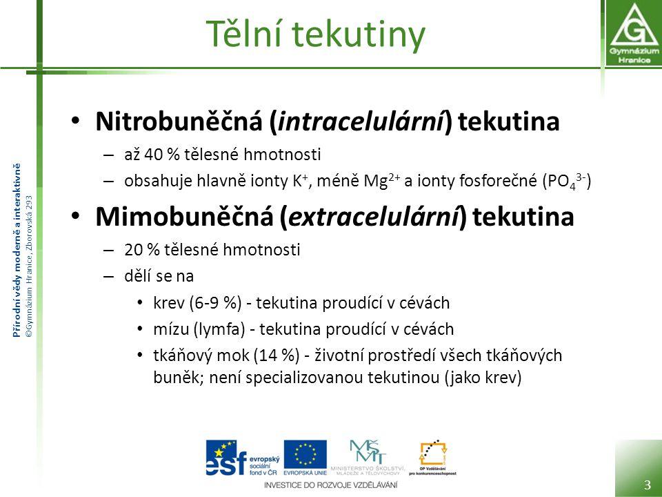 Přírodní vědy moderně a interaktivně ©Gymnázium Hranice, Zborovská 293 Tělní tekutiny • Nitrobuněčná (intracelulární) tekutina – až 40 % tělesné hmotnosti – obsahuje hlavně ionty K +, méně Mg 2+ a ionty fosforečné (PO 4 3- ) • Mimobuněčná (extracelulární) tekutina – 20 % tělesné hmotnosti – dělí se na • krev (6-9 %) - tekutina proudící v cévách • mízu (lymfa) - tekutina proudící v cévách • tkáňový mok (14 %) - životní prostředí všech tkáňových buněk; není specializovanou tekutinou (jako krev) 3