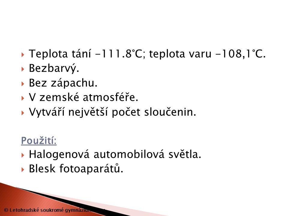  Teplota tání -111.8°C; teplota varu -108,1°C.  Bezbarvý.  Bez zápachu.  V zemské atmosféře.  Vytváří největší počet sloučenin.Použití:  Halogen