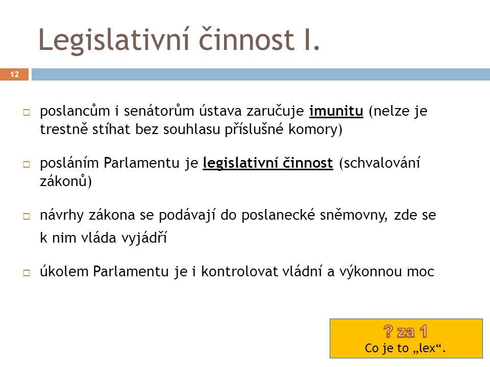 Legislativní činnost I. 12  poslancům i senátorům ústava zaručuje imunitu (nelze je trestně stíhat bez souhlasu příslušné komory)  posláním Parlamen