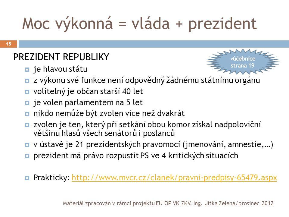 Moc výkonná = vláda + prezident 15 PREZIDENT REPUBLIKY  je hlavou státu  z výkonu své funkce není odpovědný žádnému státnímu orgánu  volitelný je o