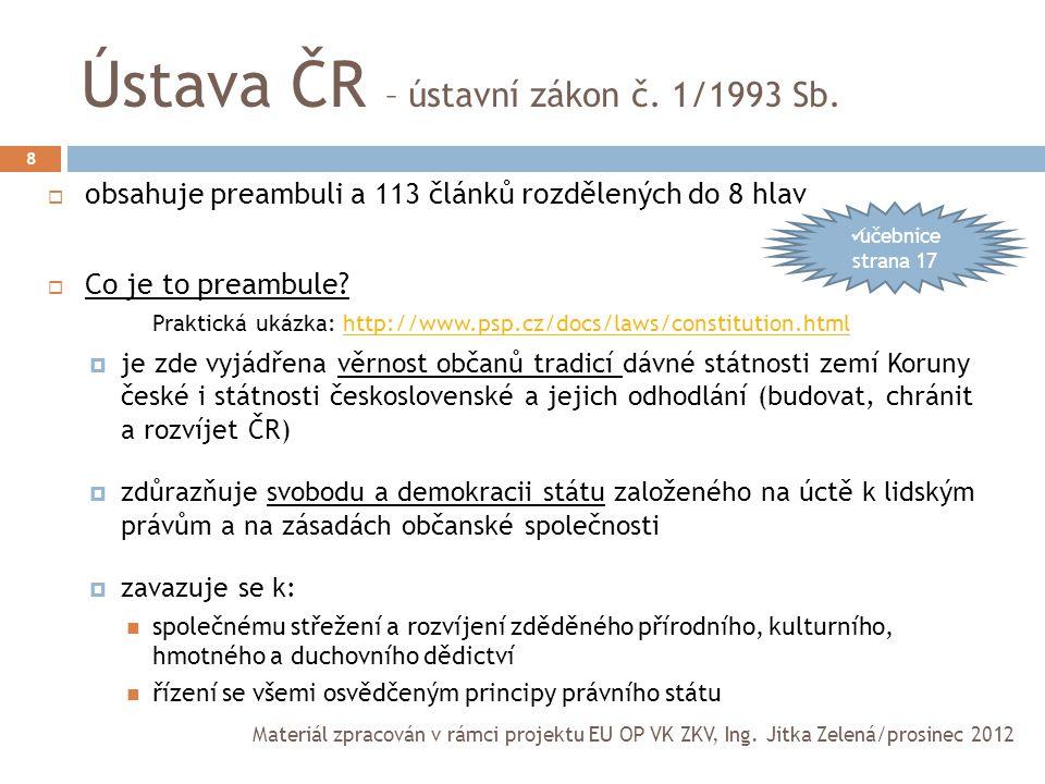 Základní ustanovení Ústavy ČR 9  ČR je charakterizována jako svrchovaný, jednotný, demokratický právní stát  politický systém je založen na svobodném vzniku a volné soutěži politických stran  politická rozhodnutí vycházejí z vůle většiny (dbá se na ochranu menšin)  stát je povinen dbát o šetrné využívání přírodních zdrojů a o přírodní bohatství  nikdo nemůže být proti své vůli zbaven státního občanství Materiál zpracován v rámci projektu EU OP VK ZKV, Ing.