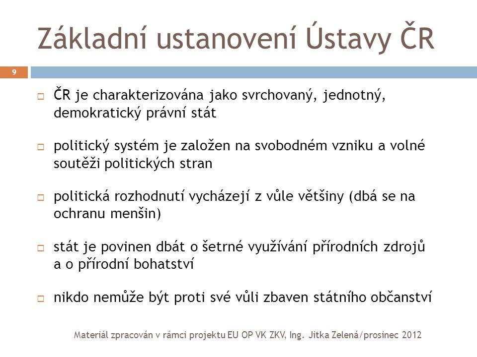 Základní ustanovení Ústavy ČR 9  ČR je charakterizována jako svrchovaný, jednotný, demokratický právní stát  politický systém je založen na svobodné