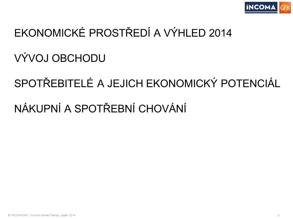 © INCOMA GfK | Incoma Market Trends| Leden 2014 2 EKONOMICKÉ PROSTŘEDÍ A VÝHLED 2014 VÝVOJ OBCHODU SPOTŘEBITELÉ A JEJICH EKONOMICKÝ POTENCIÁL NÁKUPNÍ