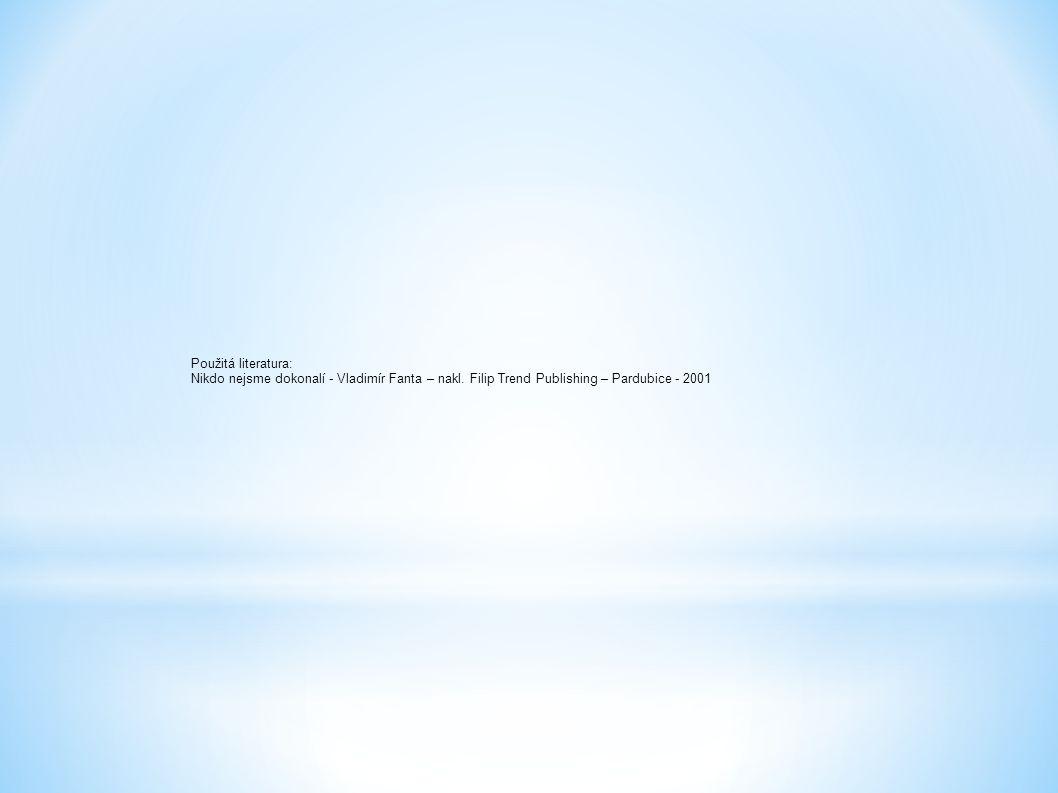 Použitá literatura: Nikdo nejsme dokonalí - Vladimír Fanta – nakl. Filip Trend Publishing – Pardubice - 2001