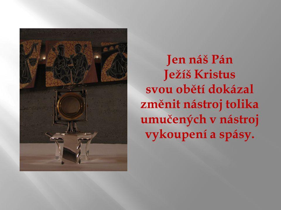 Jen náš Pán Ježíš Kristus svou obětí dokázal změnit nástroj tolika umučených v nástroj vykoupení a spásy.
